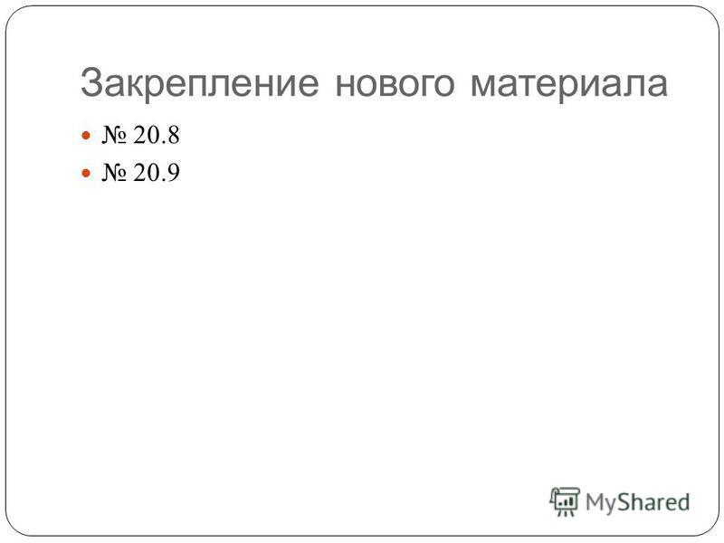 Закрепление нового материала 20.8 20.9