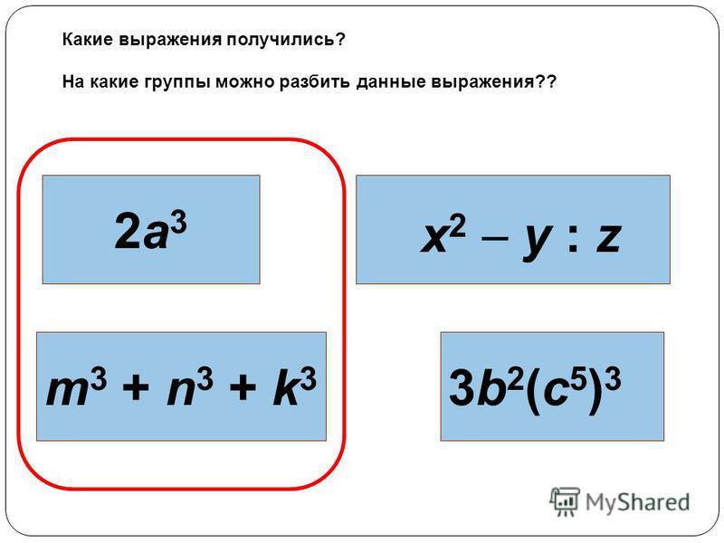 2 а 32 а 3 х 2 у : z m 3 + n 3 + k 3 3b2(c5)33b2(c5)3 Какие выражения получились? На какие группы можно разбить данные выражения??
