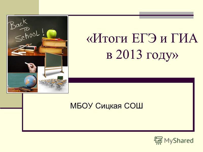 «Итоги ЕГЭ и ГИА в 2013 году» МБОУ Сицкая СОШ