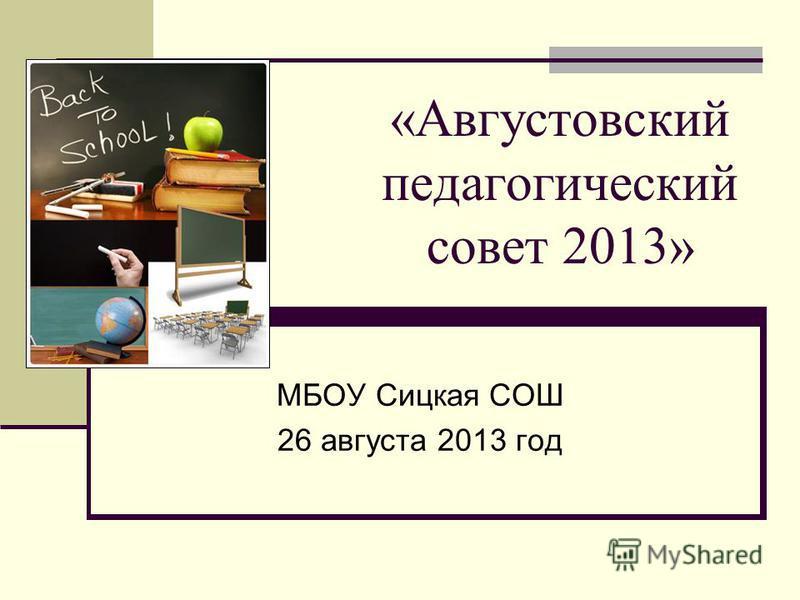 «Августовский педагогический совет 2013» МБОУ Сицкая СОШ 26 августа 2013 год