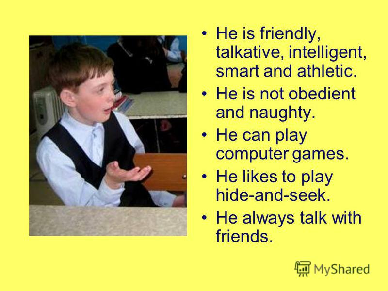 He is friendly, talkative, intelligent, smart and athletic. He is not obedient and naughty. He can play computer games. He likes to play hide-and-seek. He always talk with friends.
