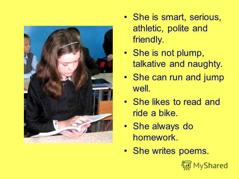 She is smart, serious, athletic, polite and friendly. She is not plump, talkative and naughty. She can run and jump well. She likes to read and ride a bike. She always do homework. She writes poems.