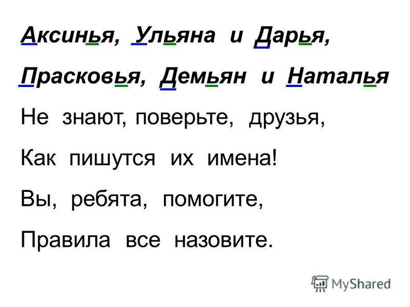 Аксинья, Ульяна и Дарья, Прасковья, Демьян и Наталья Не знают, поверьте, друзья, Как пишутся их имена! Вы, ребята, помогите, Правила все назовите.