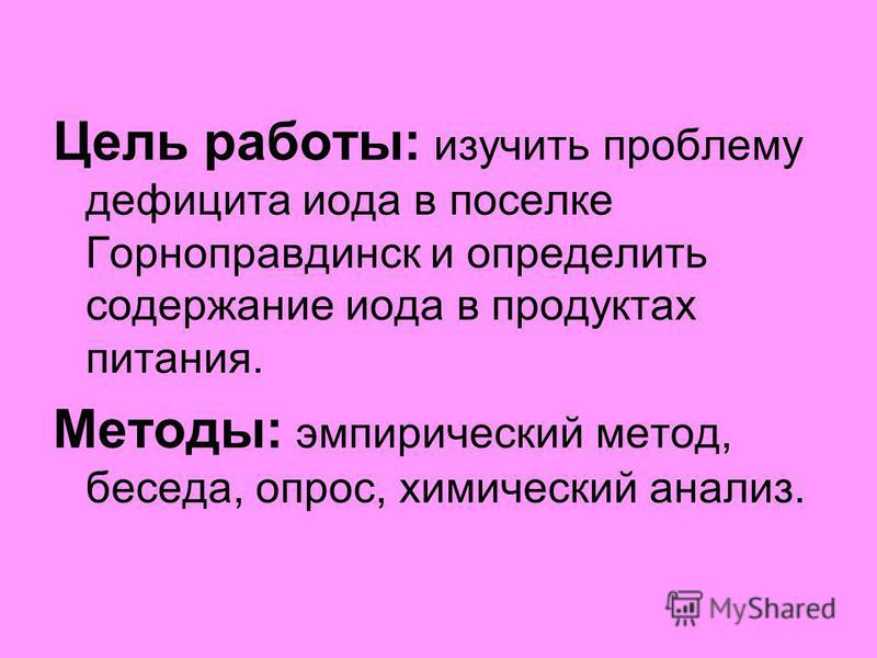 Цель работы: изучить проблему дефицита иода в поселке Горноправдинск и определить содержание иода в продуктах питания. Методы: эмпирический метод, беседа, опрос, химический анализ.