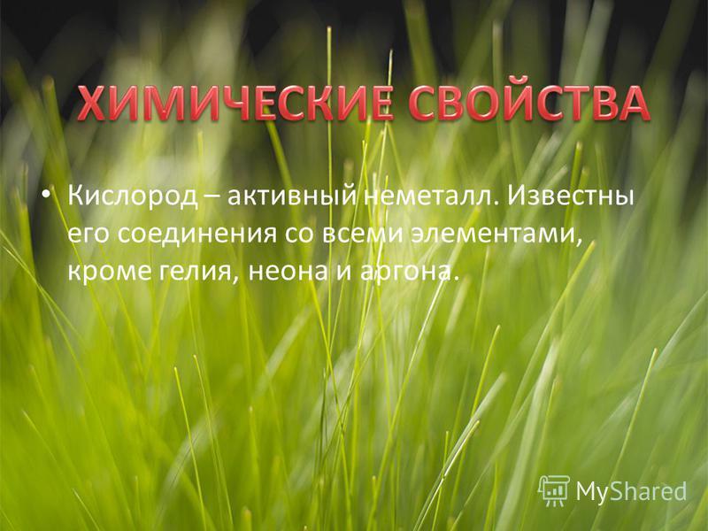 Кислород – активный неметалл. Известны его соединения со всеми элементами, кроме гелия, неона и аргона.
