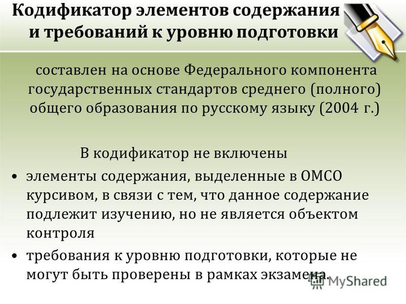 Кодификатор элементов содержания и требований к уровню подготовки составлен на основе Федерального компонента государственных стандартов среднего (полного) общего образования по русскому языку (2004 г.) В кодификатор не включены элементы содержания,