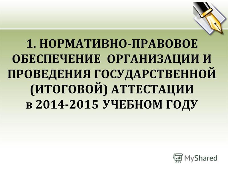 1. НОРМАТИВНО-ПРАВОВОЕ ОБЕСПЕЧЕНИЕ ОРГАНИЗАЦИИ И ПРОВЕДЕНИЯ ГОСУДАРСТВЕННОЙ (ИТОГОВОЙ) АТТЕСТАЦИИ в 2014-2015 УЧЕБНОМ ГОДУ