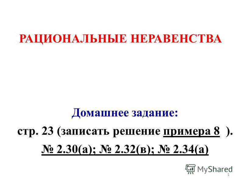 РАЦИОНАЛЬНЫЕ НЕРАВЕНСТВА Домашнее задание: стр. 23 (записать решение примера 8 ). 2.30(а); 2.32(в); 2.34(а) 1