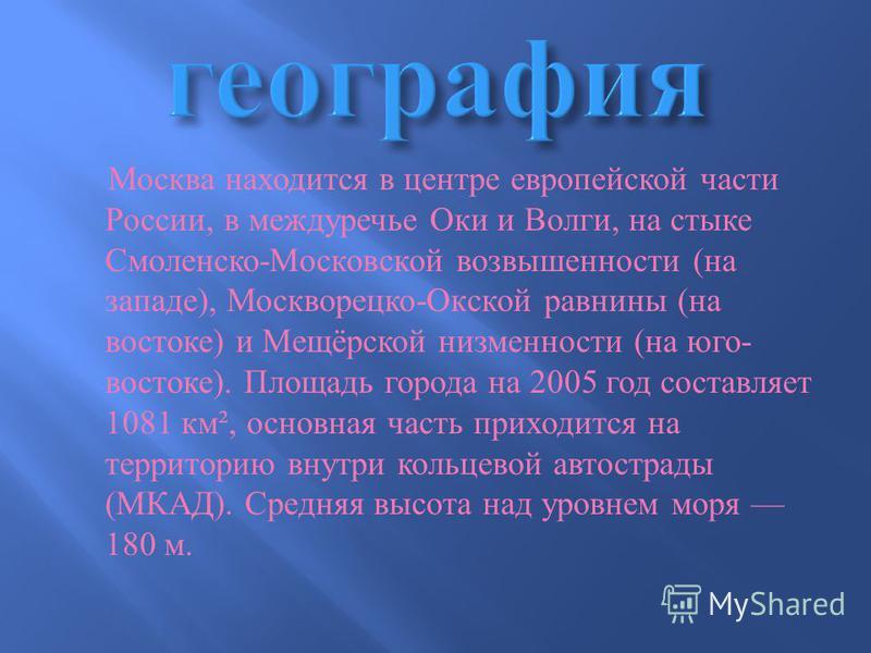 Москва находится в центре европейской части России, в междуречье Оки и Волги, на стыке Смоленско - Московской возвышенности ( на западе ), Москворецко - Окской равнины ( на востоке ) и Мещёрской низменности ( на юго - востоке ). Площадь города на 200