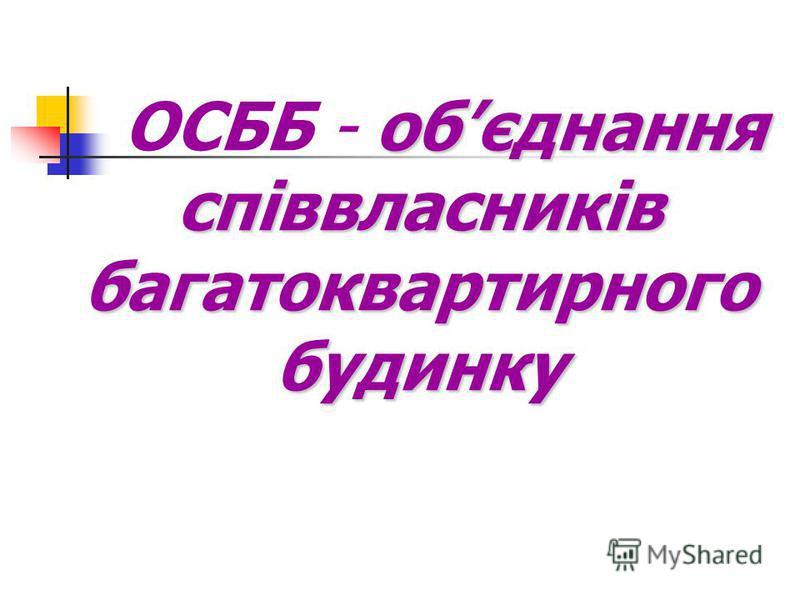 обєднання співвласників багатоквартирного будинку ОСББ - обєднання співвласників багатоквартирного будинку