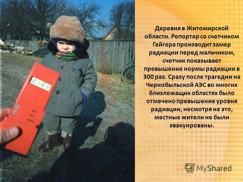 Деревня в Житомирской области. Репортер со счетчиком Гейгера производит замер радиации перед мальчиком, счетчик показывает превышение нормы радиации в 300 раз. Сразу после трагедии на Чернобыльской АЭС во многих близлежащих областях было отмечено пре