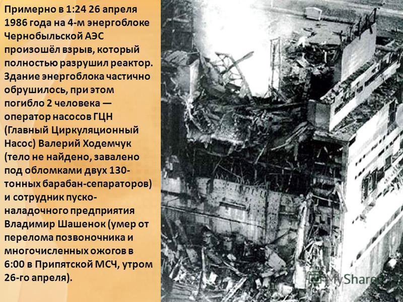 Примерно в 1:24 26 апреля 1986 года на 4-м энергоблоке Чернобыльской АЭС произошёл взрыв, который полностью разрушил реактор. Здание энергоблока частично обрушилось, при этом погибло 2 человека оператор насосов ГЦН (Главный Циркуляционный Насос) Вале