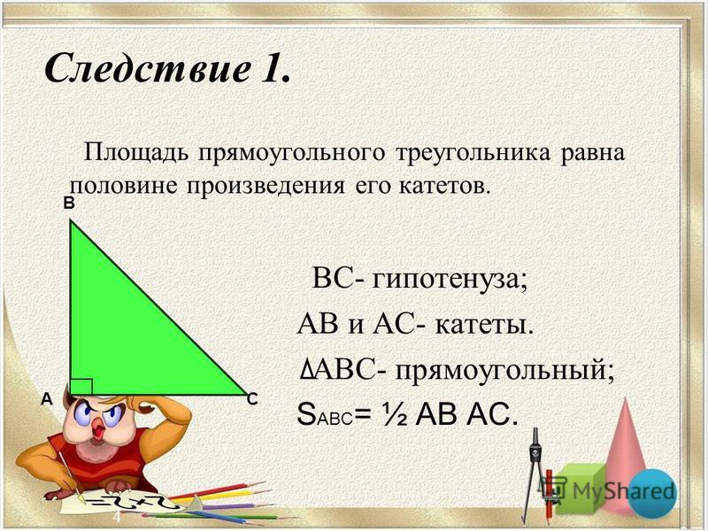 4 Следствие 1. ВС- гипотенуза; АВ и АС- катеты. АВС- прямоугольный; S АВС = ½ АВ АС. Площадь прямоугольного треугольника равна половине произведения его катетов. А В С