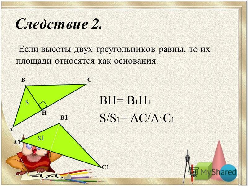 5 Следствие 2. Если высоты двух треугольников равны, то их площади относятся как основания. ВН= В 1 Н 1 S/S 1 = АС/А 1 С 1 А ВС Н S А1А1 В1В1 С1С1 Н1Н1 S1S1