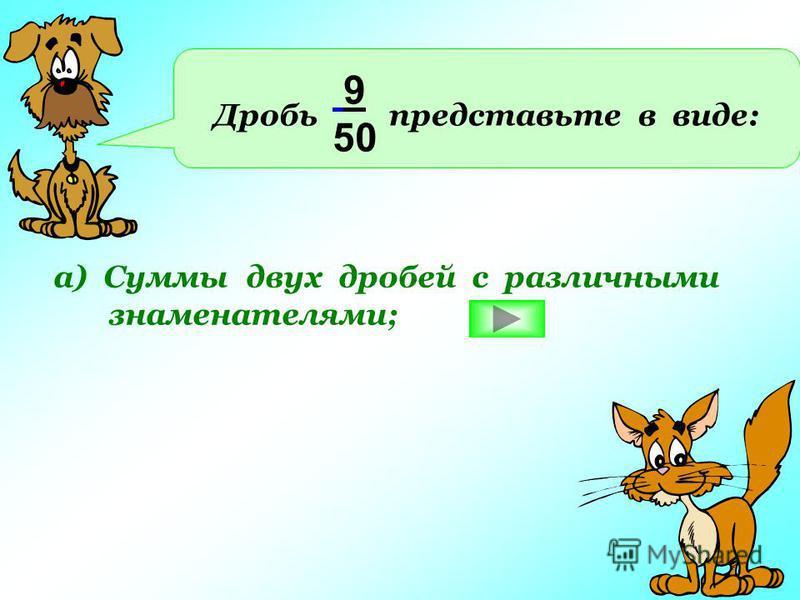 Дробь представьте в виде: 9 50 а) Суммы двух дробей с различными знаменателями;