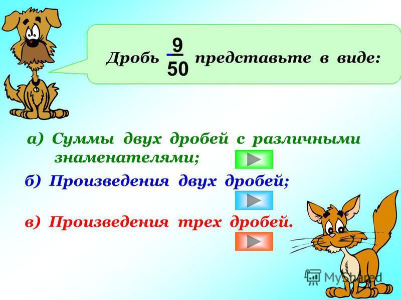 Дробь представьте в виде: 9 50 а) Суммы двух дробей с различными знаменателями; б) Произведения двух дробей; в) Произведения трех дробей.