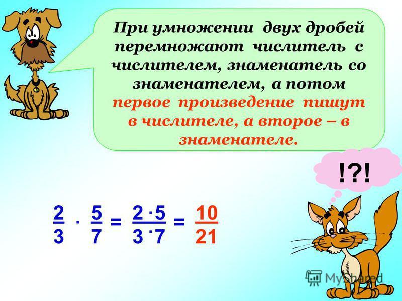 При умножении двух дробей перемножают числитель с числителем, знаменатель со знаменателем, а потом первое произведение пишут в числителе, а второе – в знаменателе. !?! 2323 5757. == 2 5 3 7.. 10 21