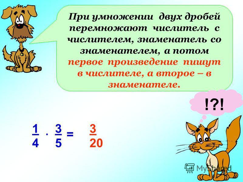 При умножении двух дробей перемножают числитель с числителем, знаменатель со знаменателем, а потом первое произведение пишут в числителе, а второе – в знаменателе. !?! 1414 3535. = 3 20