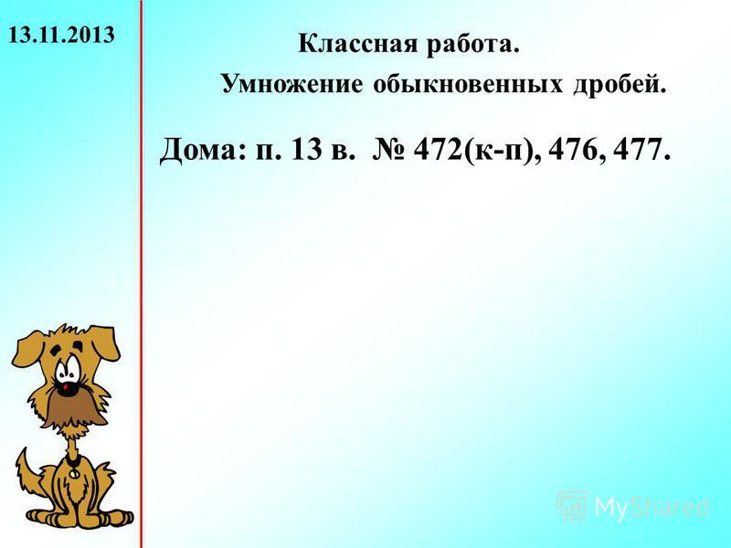 13.11.2013 Классная работа. Умножение обыкновенных дробей. Дома: п. 13 в. 472(к-п), 476, 477.