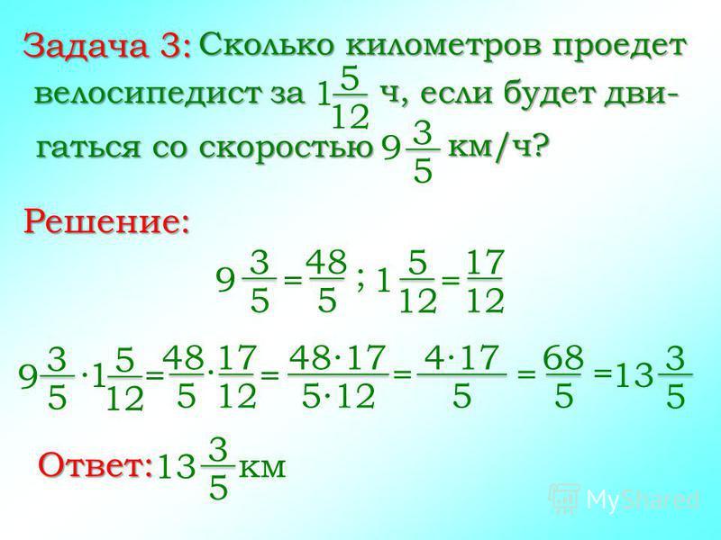 Задача 3: Сколько километров проедет 5 12 Решение: ч, велосипедист за 1 если будет двигаться со скоростью 3 5 км/ч? 9 3 5 = 9 48 5 5 12 = 1 17 12 ; 3 5 9 5 12 1 = 48 5 17 12 = 13 3 5 = 4817 512 = 417 5 68 5 = Ответ: 3 5 13 км