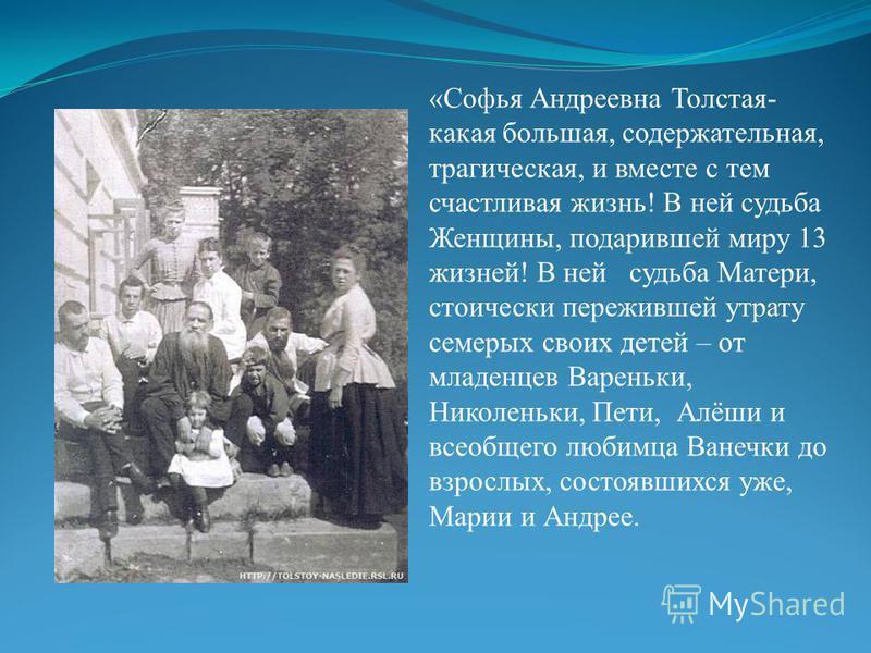 «Софья Андреевна Толстая- какая большая, содержательная, трагическая, и вместе с тем счастливая жизнь! В ней судьба Женщины, подарившей миру 13 жизней! В ней судьба Матери, стоически пережившей утрату семерых своих детей – от младенцев Вареньки, Нико