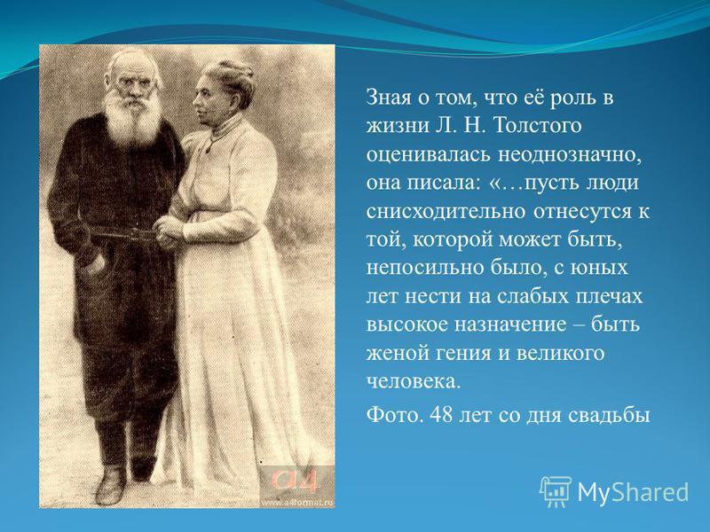 Зная о том, что её роль в жизни Л. Н. Толстого оценивалась неоднозначно, она писала: «…пусть люди снисходительно отнесутся к той, которой может быть, непосильно было, с юных лет нести на слабых плечах высокое назначение – быть женой гения и великого
