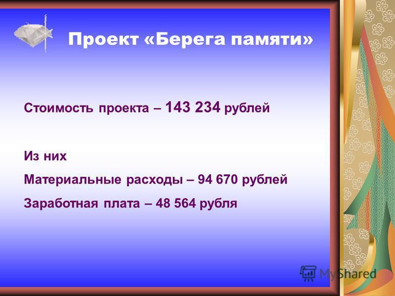 Проект «Берега памяти» Стоимость проекта – 143 234 рублей Из них Материальные расходы – 94 670 рублей Заработная плата – 48 564 рубля