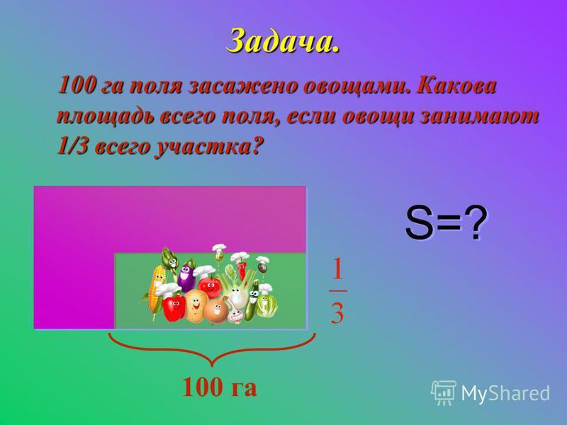 Задача. 100 га поля засажено овощами. Какова площадь всего поля, если овощи занимают 1/3 всего участка? 100 га S=?
