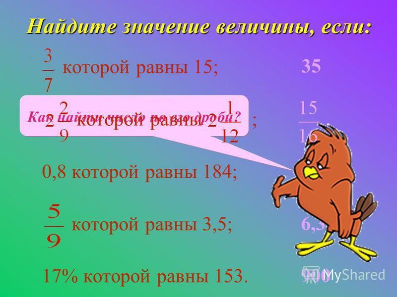 35 230 6,3 900 Как найти число по его дроби? Найдите значение величины, если: которой равны 15; которой равны ; 0,8 которой равны 184; которой равны 3,5; 17% которой равны 153.