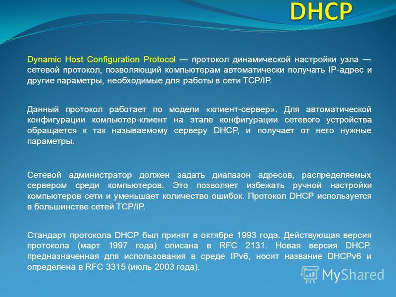 Dynamic Host Configuration Protocol протокол динамической настройки узла сетевой протокол, позволяющий компьютерам автоматически получать IP-адрес и другие параметры, необходимые для работы в сети TCP/IP. Данный протокол работает по модели «клиент-се