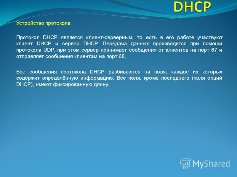 Устройство протокола Все сообщения протокола DHCP разбиваются на поля, каждое из которых содержит определённую информацию. Все поля, кроме последнего (поля опций DHCP), имеют фиксированную длину. Протокол DHCP является клиент-серверным, то есть в его