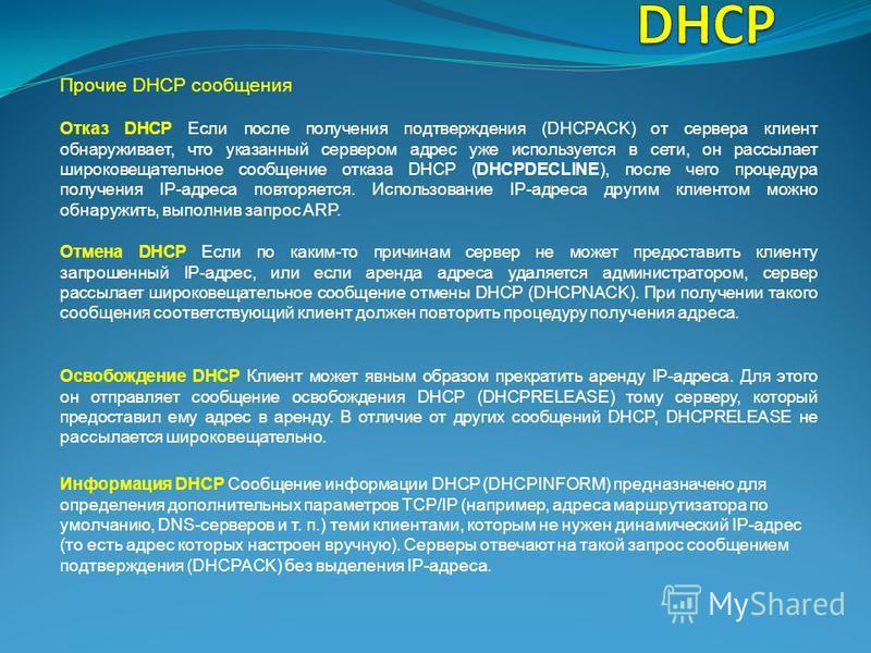 Прочие DHCP сообщения Отмена DHCP Если по каким-то причинам сервер не может предоставить клиенту запрошенный IP-адрес, или если аренда адреса удаляется администратором, сервер рассылает широковещательное сообщение отмены DHCP (DHCPNACK). При получени