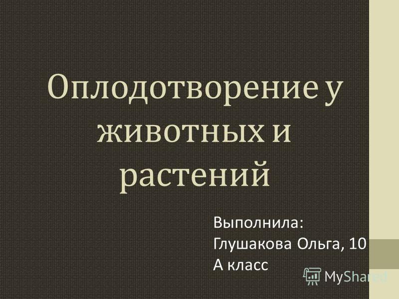 Оплодотворение у животных и растений Выполнила: Глушакова Ольга, 10 А класс