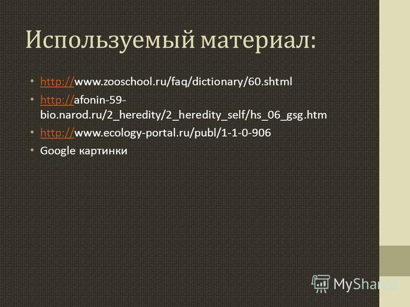 Используемый материал: http://www.zooschool.ru/faq/dictionary/60. shtml http:// http://afonin-59- bio.narod.ru/2_heredity/2_heredity_self/hs_06_gsg.htm http:// http://www.ecology-portal.ru/publ/1-1-0-906 http:// Google картинки