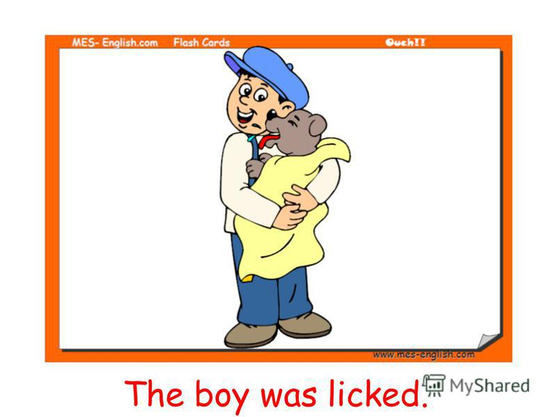 The boy was licked.