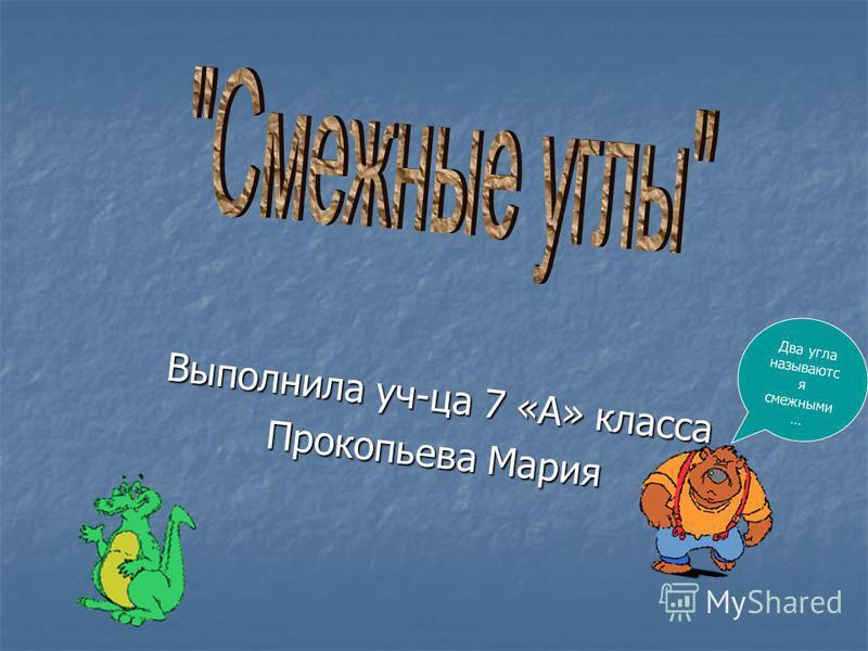 Выполнила уч-ца 7 «А» класса Прокопьева Мария Два угла называются смежными …