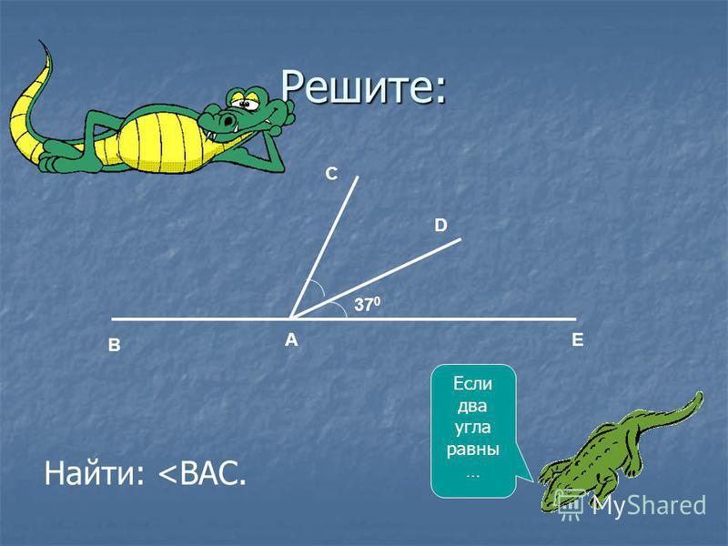 Решите: Найти: <ВАС. Если два угла равны … 37 0 B D C EA
