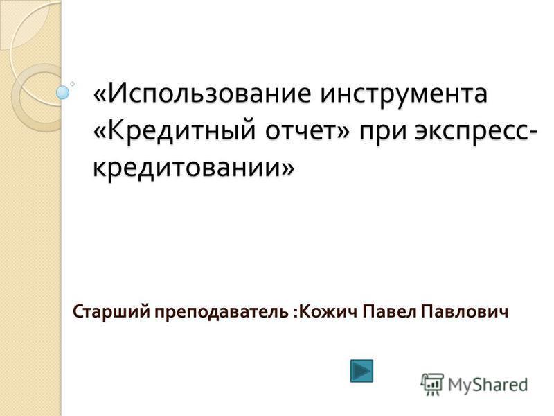 « Использование инструмента « Кредитный отчет » при экспресс - кредитовании » Старший преподаватель : Кожич Павел Павлович