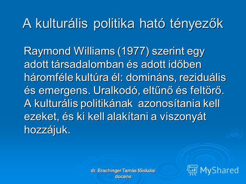 dr. Brachinger Tamás főiskolai docens A kulturális politika ható tényezők Raymond Williams (1977) szerint egy adott társadalomban és adott időben háromféle kultúra él: domináns, reziduális és emergens. Uralkodó, eltűnő és feltörő. A kulturális politi