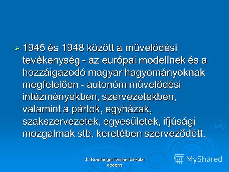 dr. Brachinger Tamás főiskolai docens 1945 és 1948 között a művelődési tevékenység - az európai modellnek és a hozzáigazodó magyar hagyományoknak megfelelően - autonóm művelődési intézményekben, szervezetekben, valamint a pártok, egyházak, szakszerve