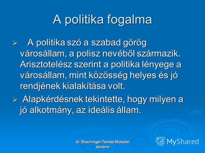 dr. Brachinger Tamás főiskolai docens A politika fogalma A politika szó a szabad görög városállam, a polisz nevéből származik. Arisztotelész szerint a politika lényege a városállam, mint közösség helyes és jó rendjének kialakítása volt. A politika sz