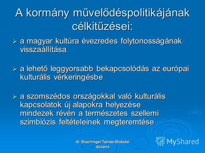 dr. Brachinger Tamás főiskolai docens A kormány művelődéspolitikájának célkitűzései: a magyar kultúra évezredes folytonosságának visszaállítása a magyar kultúra évezredes folytonosságának visszaállítása a lehető leggyorsabb bekapcsolódás az európai k