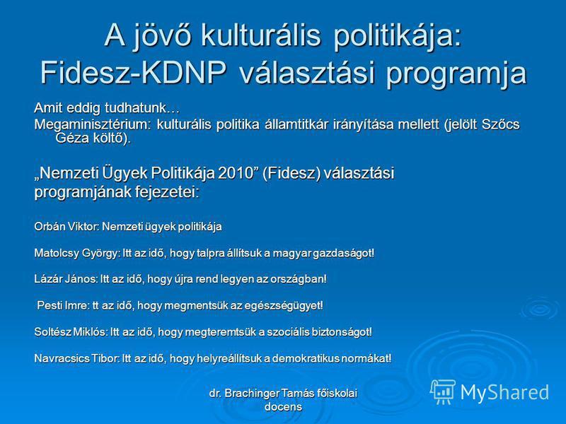 dr. Brachinger Tamás főiskolai docens A jövő kulturális politikája: Fidesz-KDNP választási programja Amit eddig tudhatunk… Megaminisztérium: kulturális politika államtitkár irányítása mellett (jelölt Szőcs Géza költő). Nemzeti Ügyek Politikája 2010 (
