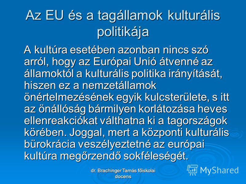 dr. Brachinger Tamás főiskolai docens Az EU és a tagállamok kulturális politikája A kultúra esetében azonban nincs szó arról, hogy az Európai Unió átvenné az államoktól a kulturális politika irányítását, hiszen ez a nemzetállamok önértelmezésének egy