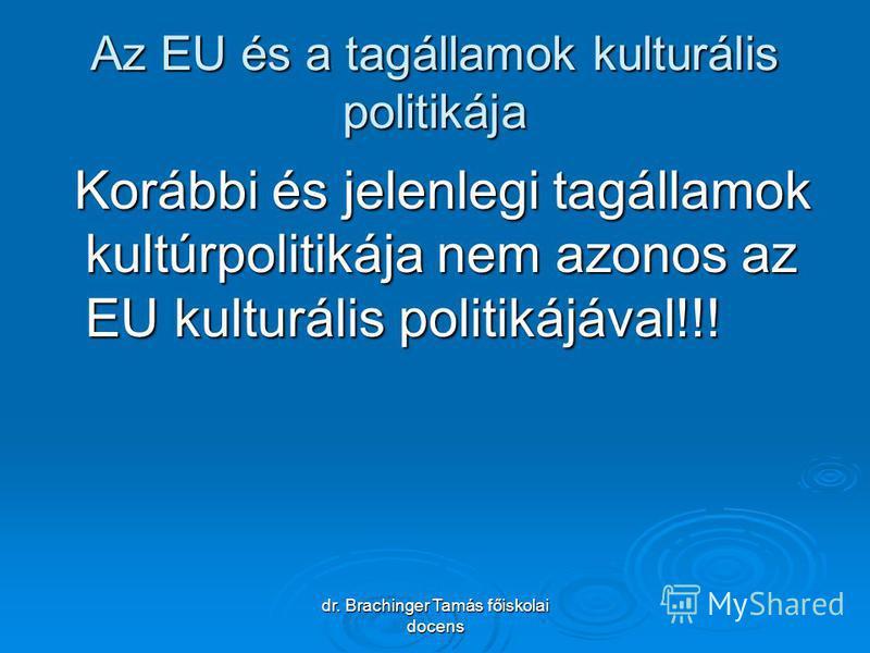dr. Brachinger Tamás főiskolai docens Az EU és a tagállamok kulturális politikája Korábbi és jelenlegi tagállamok kultúrpolitikája nem azonos az EU kulturális politikájával!!! Korábbi és jelenlegi tagállamok kultúrpolitikája nem azonos az EU kulturál