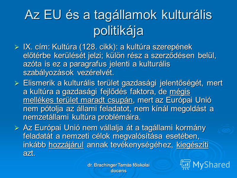 dr. Brachinger Tamás főiskolai docens Az EU és a tagállamok kulturális politikája IX. cím: Kultúra (128. cikk): a kultúra szerepének előtérbe kerülését jelzi; külön rész a szerződésen belül, azóta is ez a paragrafus jelenti a kulturális szabályozások