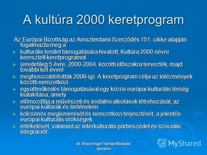 dr. Brachinger Tamás főiskolai docens A kultúra 2000 keretprogram Az Európai Bizottság az Amszterdami Szerződés 151. cikke alapján fogalmazta meg a Az Európai Bizottság az Amszterdami Szerződés 151. cikke alapján fogalmazta meg a kulturális terület t