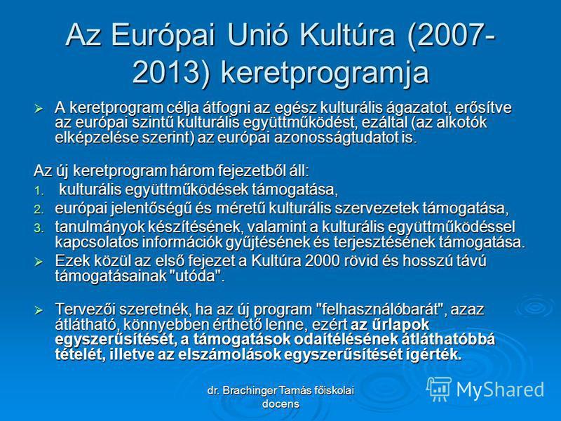 dr. Brachinger Tamás főiskolai docens Az Európai Unió Kultúra (2007- 2013) keretprogramja A keretprogram célja átfogni az egész kulturális ágazatot, erősítve az európai szintű kulturális együttműködést, ezáltal (az alkotók elképzelése szerint) az eur