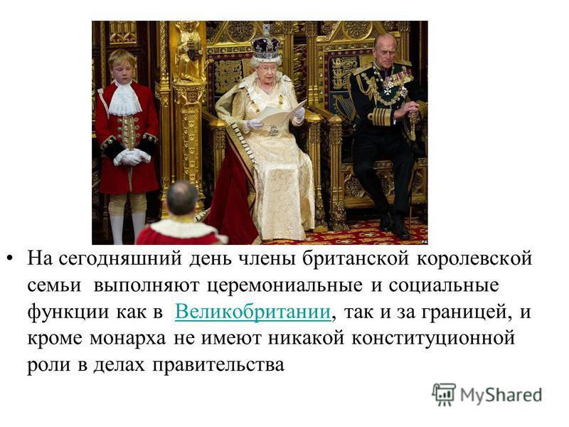 . На сегодняшний день члены британской королевской семьи выполняют церемониальные и социальные функции как в Великобритании, так и за границей, и кроме монарха не имеют никакой конституционной роли в делах правительства Великобритании