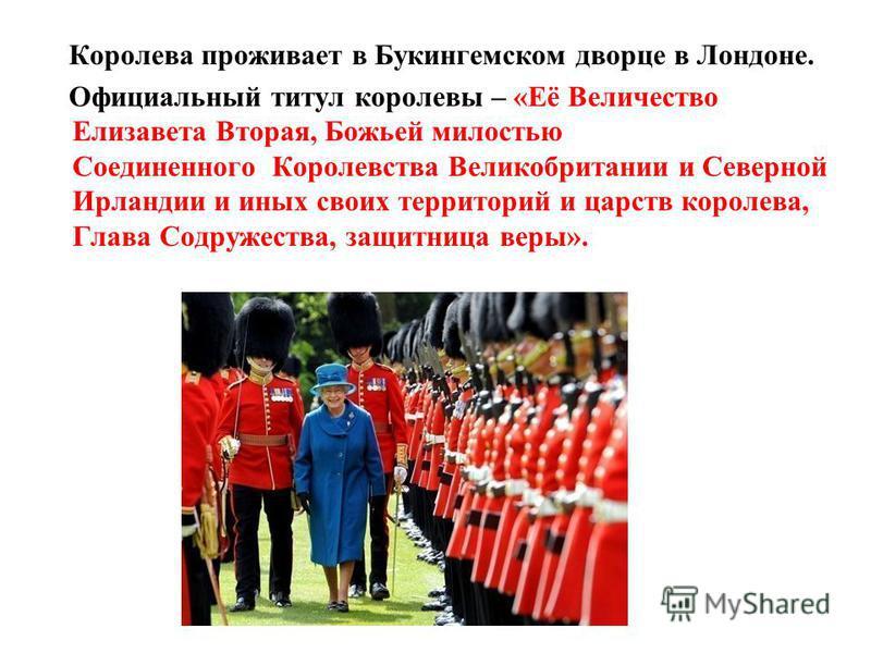 Королева проживает в Букингемском дворце в Лондоне. Официальный титул королевы – «Её Величество Елизавета Вторая, Божьей милостью Соединенного Королевства Великобритании и Северной Ирландии и иных своих территорий и царств королева, Глава Содружества